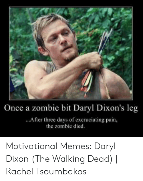 Memes, The Walking Dead, and Walking Dead: Once a zombie bit Daryl Dixon's leg  ...After three days of excruciating pain,  the zombie died. Motivational Memes: Daryl Dixon (The Walking Dead) | Rachel Tsoumbakos
