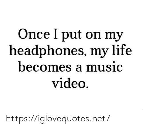 Life, Music, and Headphones: Once I put on my  headphones, my life  becomes a music  video https://iglovequotes.net/