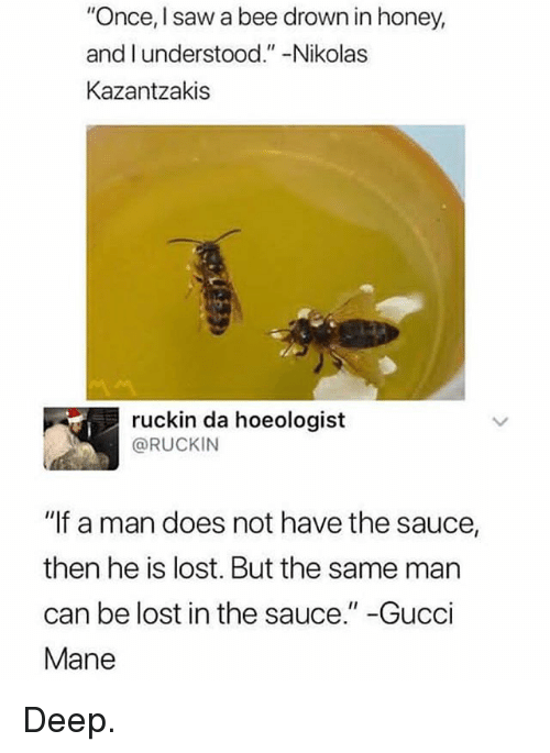 "Gucci, Gucci Mane, and Memes: ""Once, I saw a bee drown in honey,  and l understood.""-Nikolas  Kazantzakis  ruckin da hoeologist  @RUCKIN  ""If a man does not have the sauce,  then he is lost. But the same man  can be lost in the sauce."" -Gucci  Mane Deep."