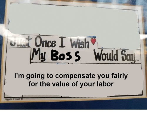 Once, Boss, and You: Once I Wish  y Boss Would Say  I'm going to compensate you fairly  for the value of your labor