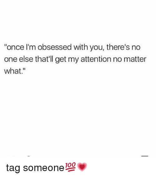 "Memes, Tag Someone, and 🤖: ""once I'm obsessed with you, there's no  one else that'll get my attention no matter  what."" tag someone💯💗"