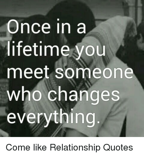 Once In A Lifetime You Meet Someone Who Changes Everything Come Like