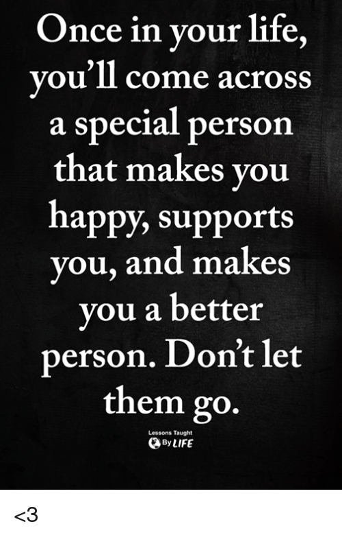 Life, Memes, and Happy: Once in vour life  vou'll come across  a special person  that makes vou  happy, supports  you, and makes  you a better  person. Don't let  them go.  Lessons Taught  ByLIFE <3