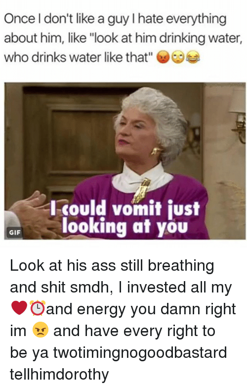 """Drinking, Energy, and Gif: Once l don't like a guy I hate everything  about him, like """"look at him drinking water,  who drinks water like that""""  I-could vomit just  looking at you  GIF Look at his ass still breathing and shit smdh, I invested all my ❤⏰and energy you damn right im 😠 and have every right to be ya twotimingnogoodbastard tellhimdorothy"""