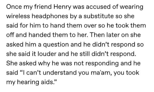 """Headphones, Aids, and Her: Once my friend Henry was accused of wearing  wireless headphones by a substitute so she  said for him to hand them over so he took them  off and handed them to her. Then later on she  asked him a question and he didn't respond so  she said it louder and he still didn't respond.  She asked why he was not responding and he  said """"I can't understand you ma'am, you took  my hearing aids."""""""