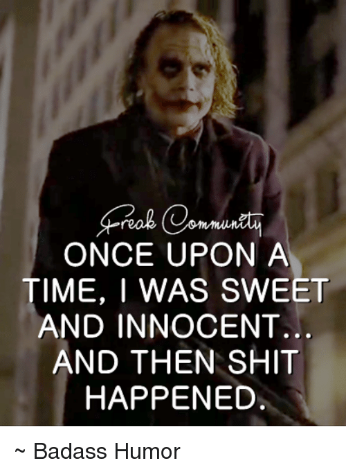 Memes, Shit, and Once Upon a Time: ONCE UPON A  TIME, I WAS SWEET  AND INNOCENT.  AND THEN SHIT  HAPPENED. ~ Badass Humor