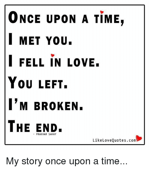Memes, Mets, and Once Upon a Time: ONCE UPON A TIME,  MET You.  I FELL IN LOVE.  You LEFT.  I'M BROKEN.  THE END.  Like Love Quotes.com My story once upon a time...