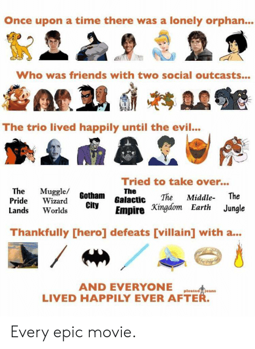Empire, Friends, and Reddit: Once upon a time there was a lonely orphan..  Who was friends with two social outcasts...  The trio lived happily until the evil...  Tried to take over...  The  Muggle/ Gotham Galactic  The  The  Middle  The  Pride  Wizard  City  Empire Xingdom Earth Jungle  Lands  Worlds  Thankfully [hero] defeats [villain] with a...  AND EVERYONE  LIVED HAPPILY EVER AFTER.  pleated jeans Every epic movie.
