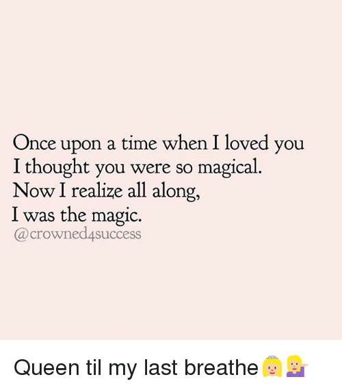 Memes, Queen, and Magic: Once upon a time when I loved you  I thought you were so magical  Now I realize all along,  I was the magic.  @crowned4success Queen til my last breathe👸🏼💁🏼