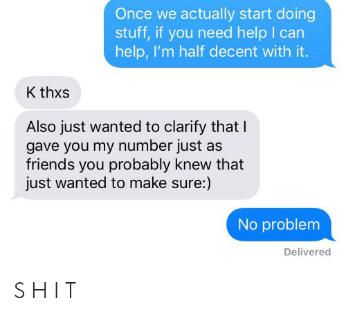 Friends, Help, and Stuff: Once we actually start doing  stuff, if you need help I can  help, I'm half decent with it.  K thxs  Also just wanted to clarify that I  gave you my number just  friends you probably knew that  just wanted to make sure:)  No problem  Delivered S H I T