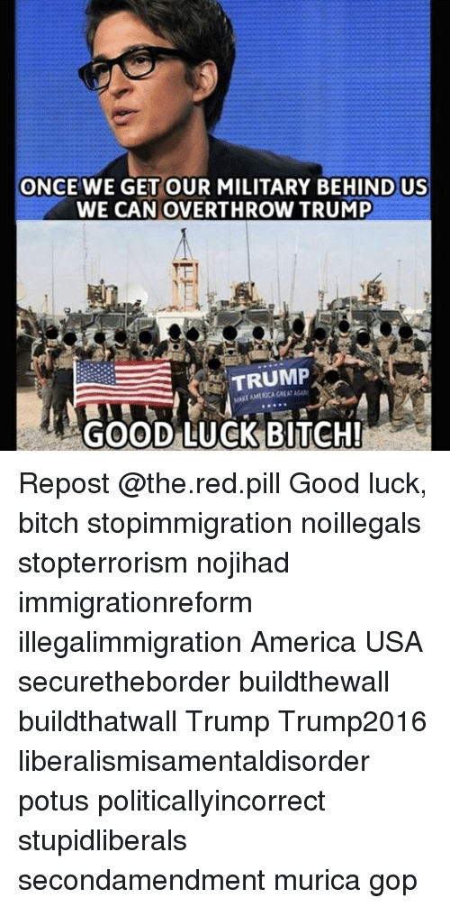 America, Bitch, and Memes: ONCE WE GET OUR MILITARY BEHIND US  WE CAN OVERTHROW TRUMP  TRUMP  AK AMERICA GREAT AGAN  GOOD LUCK BITCH! Repost @the.red.pill Good luck, bitch stopimmigration noillegals stopterrorism nojihad immigrationreform illegalimmigration America USA securetheborder buildthewall buildthatwall Trump Trump2016 liberalismisamentaldisorder potus politicallyincorrect stupidliberals secondamendment murica gop
