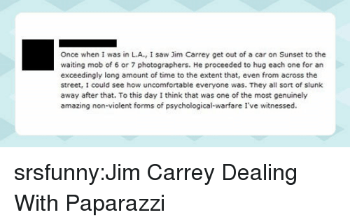 Jim Carrey, Saw, and Tumblr: Once when I was in L.A., I saw Jim Carrey get out of a car on Sunset to the  waiting mob of 6 or 7 photographers. He proceeded to hug each one for an  exceedingly long amount of time to the extent that, even from across the  street, I could see how uncomfortable everyone was. They all sort of slunk  away after that. To this day I think that was one of the most genuinely  amazing non-violent forms of psychological-warfare I've witnessed srsfunny:Jim Carrey Dealing With Paparazzi