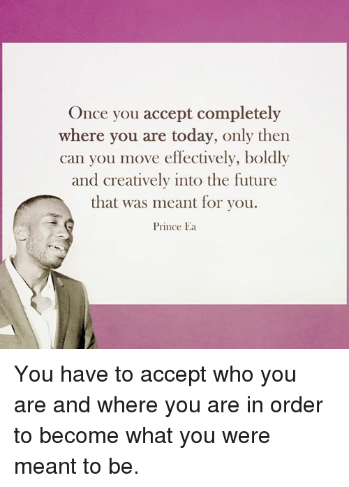 Future, Memes, and Prince: Once you accept completely  where you are today, only then  can you move effectively, boldly  and creatively into the future  that was meant for you.  Prince Ea You have to accept who you are and where you are in order to become what you were meant to be.