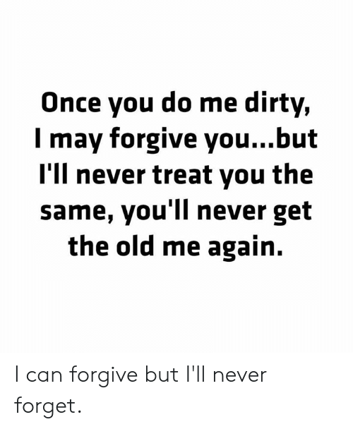 Dirty, Old, and Never: Once you do me dirty,  I may forgive you...but  I'll never treat you the  same, you'll never get  the old me again. I can forgive but I'll never forget.
