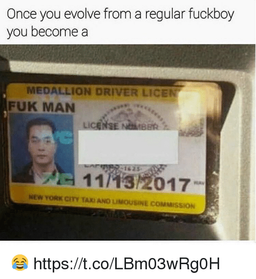 Fuckboy, Memes, and New York: Once you evolve from a regular fuckboy  you become a  MEDALLION DRIV R LI  FUK MAN  11132017  NEW YORK CITY TAX AND LIMOUSINE COMMISSION 😂 https://t.co/LBm03wRg0H