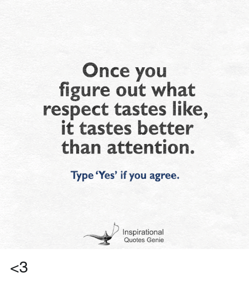 Once You Figure Out What Respect Tastes Like It Tastes Better Than