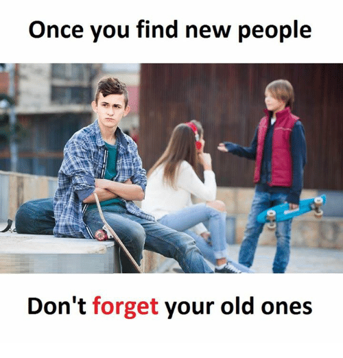Old, Once, and New: Once you find new people  Don't forget your old ones