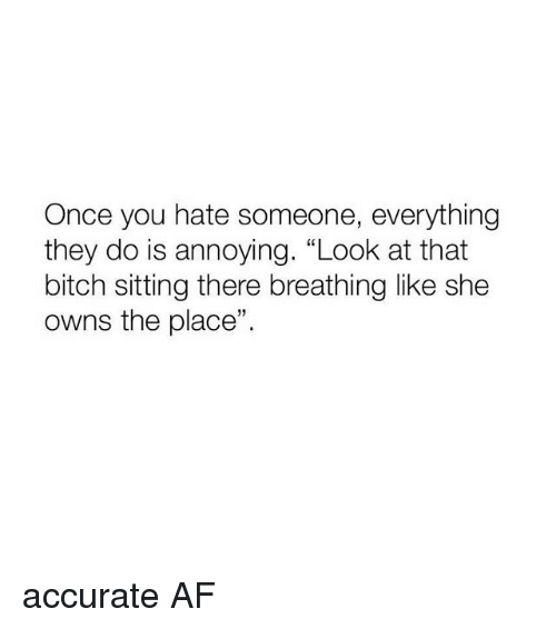 "Af, Bitch, and Girl Memes: Once you hate someone, everything  they do is annoying. ""Look at that  bitch sitting there breathing like she  owns the place"" accurate AF"