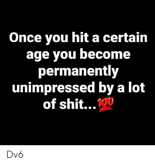 Memes, Shit, and 🤖: Once you hit a certain  age you become  permanently  unimpressed by a lot  of shit...D Dv6