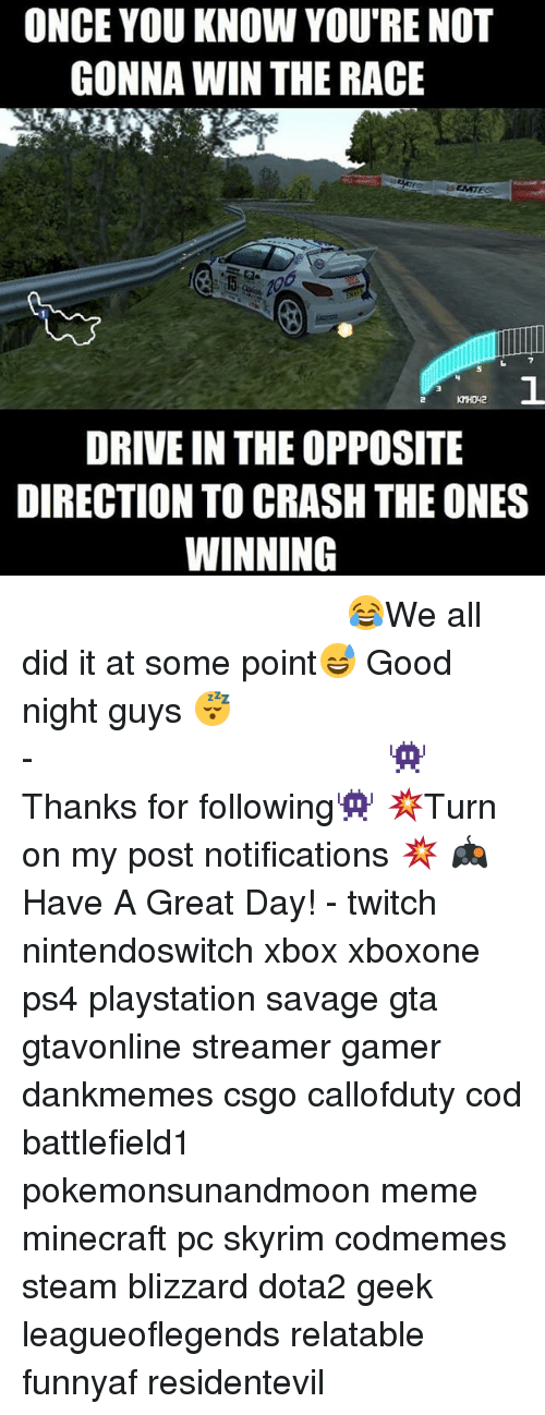 Meme, Memes, and Minecraft: ONCE YOU KNOW YOURE NOT  GONNA WIN THE RACE  DRIVE IN THE OPPOSITE  DIRECTION TO CRASH THE ONES  WINNING ⠀⠀⠀⠀⠀⠀⠀⠀⠀⠀⠀⠀⠀⠀⠀⠀⠀⠀⠀⠀⠀⠀⠀⠀⠀⠀⠀⠀⠀⠀ ⠀⠀😂We all did it at some point😅 Good night guys 😴 ⠀⠀⠀⠀⠀⠀⠀⠀⠀⠀⠀⠀⠀⠀⠀⠀⠀⠀⠀⠀⠀⠀⠀⠀⠀⠀⠀⠀⠀⠀⠀⠀⠀⠀⠀- 👾Thanks for following👾 💥Turn on my post notifications 💥 🎮Have A Great Day! - twitch nintendoswitch xbox xboxone ps4 playstation savage gta gtavonline streamer gamer dankmemes csgo callofduty cod battlefield1 pokemonsunandmoon meme minecraft pc skyrim codmemes steam blizzard dota2 geek leagueoflegends relatable funnyaf residentevil