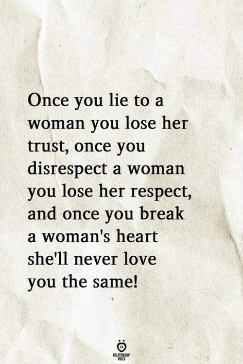 Love, Respect, and Heart: Once you lie to a  woman vou lose her  trust, once you  disrespect a woman  you lose her respect,  and once you brealk  a woman's heart  she'll never love  you the same!