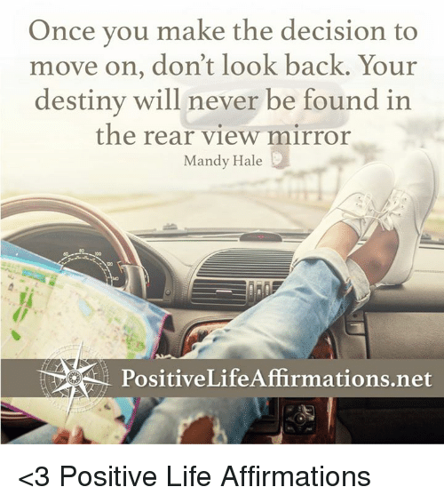 Destiny, Life, and Memes: Once you make the decision to  move on, don't look back. Your  destiny will never be found in  the rear view mirror  Mandy Hale  PositiveLifeAffirmations.net <3 Positive Life Affirmations