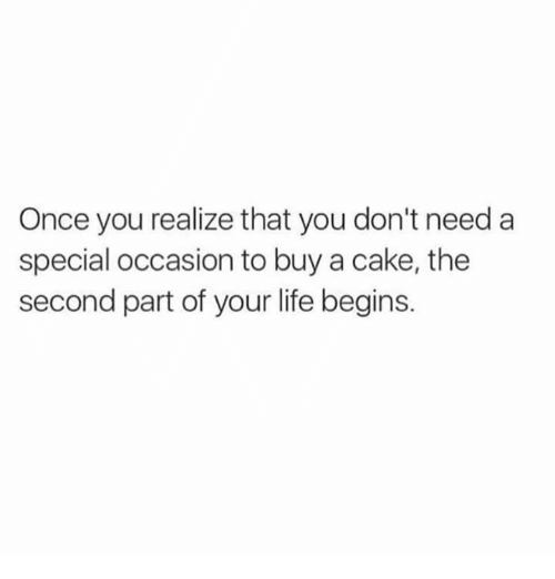 Dank, Life, and Cake: Once you realize that you don't need a  special occasion to buy a cake, the  second part of your life begins.