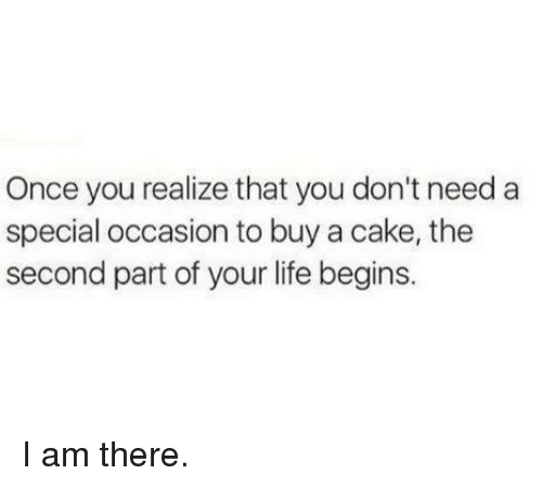 Dank, Life, and Cake: Once you realize that you don't need a  special occasion to buy a cake, the  second part of your life begins. I am there.