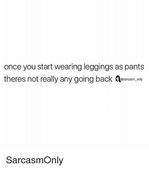Funny, Memes, and Leggings: once you start wearing leggings as pants  theres not really any going back ar,.ony SarcasmOnly