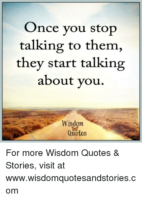 Once You Stop Talking To Them They Start Talking About Vou Wisdom