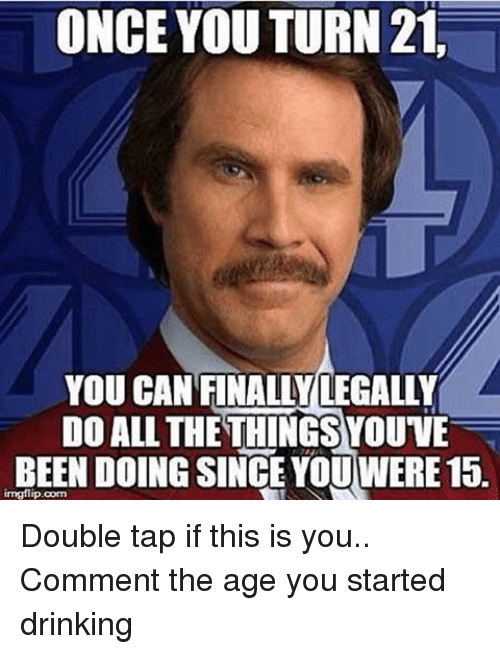 Tap Since This Youwere Turn Things Once Can Comment Youve If Been Legally Age Drinking Do All Finally me 21 Double On Me 15 Is The Started Doing Meme You