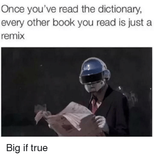 True, Book, and Dictionary: Once you've read the dictionary,  every other book you read is just a  remix Big if true