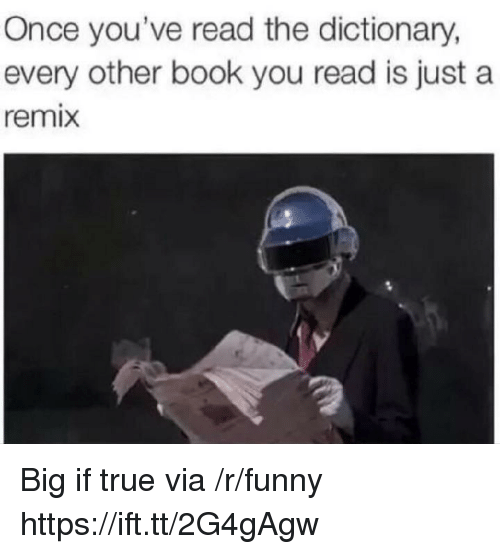 Funny, True, and Book: Once you've read the dictionary,  every other book you read is just a  remix Big if true via /r/funny https://ift.tt/2G4gAgw