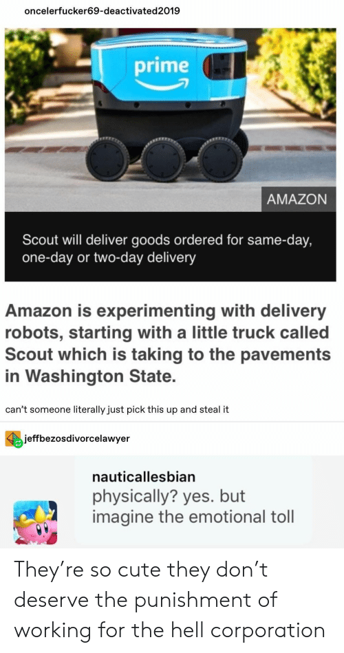 Amazon, Cute, and Hell: oncelerfucker69-deactivated2019  prime  AMAZON  Scout will deliver goods ordered for same-day,  one-day or two-day delivery  Amazon is experimenting with delivery  robots, starting with a little truck called  Scout which is taking to the pavements  in Washington State.  can't someone literally just pick this up and steal it  jeffbezosdivorcelawyer  nauticallesbian  physically? yes. but  imagine the emotional toll They're so cute they don't deserve the punishment of working for the hell corporation