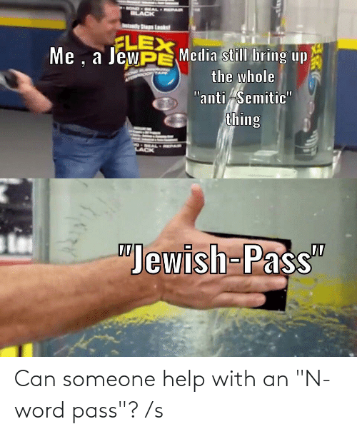 """Flexing, Black, and Help: OND EAL  BLACK  Atdy Staps Loaks  FLEX  Me , a JewPE Media still bring up  the whole  """"anti Semitic""""  thing  XEX  DMAL PAIR  LACK  """"Jewish-Pass"""" Can someone help with an """"N-word pass""""? /s"""