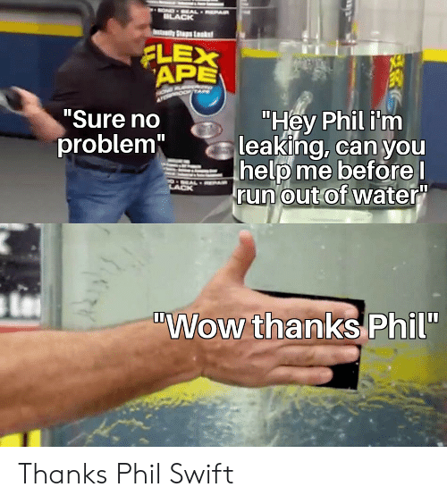 """Flexing, Run, and Wow: OND EAL EPAR  BLACK  dyStps Lsk  FLEX  APE  XE  """"Hey Phil i'm  leaking, can you  help me before l  run out of water""""  """"Sure no  problem""""  9OEAL A  LACK  """"Wow thanks Phil"""" Thanks Phil Swift"""