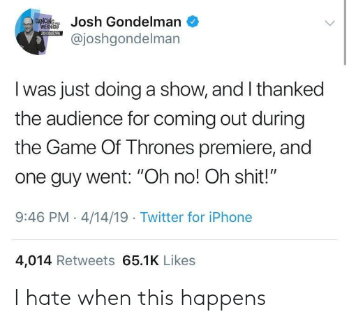 "Game of Thrones, Iphone, and The Game: ondelman  @joshgondelman  I was just doing a show, and I thanked  the audience for coming out during  the Game Of Thrones premiere, and  one guy went: ""Oh no! Oh shit!""  9:46 PM-4/14/19 Twitter for iPhone  4,014 Retweets 65.1K Likes I hate when this happens"