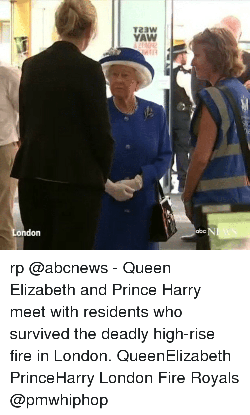 Abc, Fire, and Memes: ondon  TeaW  YAW  MTIR  N  abc rp @abcnews - Queen Elizabeth and Prince Harry meet with residents who survived the deadly high-rise fire in London. QueenElizabeth PrinceHarry London Fire Royals @pmwhiphop