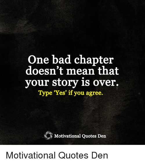 Bad, Memes, and Mean: One bad chapter  doesn't mean that  your story is over.  Type Yes' if you agree.  Motivational Quotes Den Motivational Quotes Den