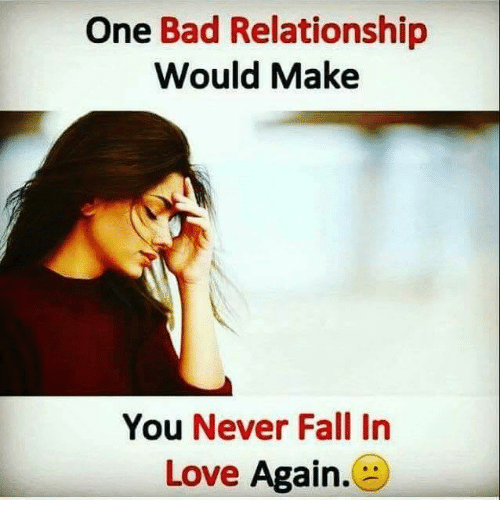 One Bad Relationship Would Make You Never Fall In Love Again Bad