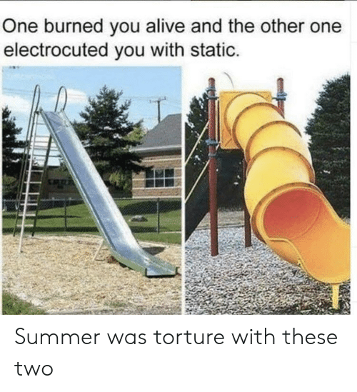 Alive, Summer, and One: One burned you alive and the other one  electrocuted you with static. Summer was torture with these two