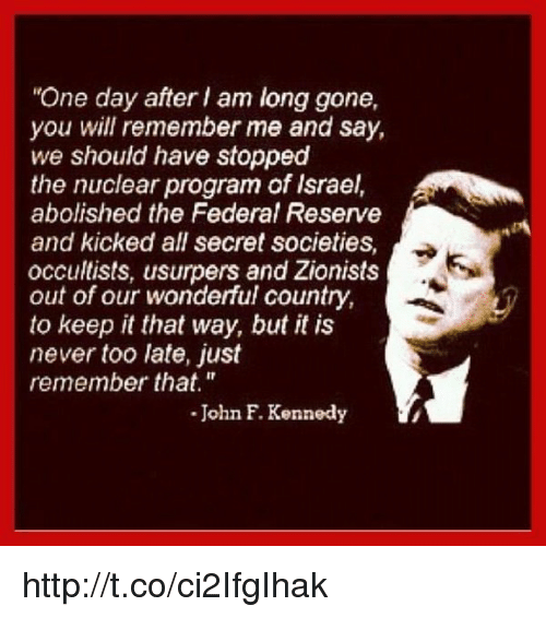 """Memes, John F. Kennedy, and 🤖: """"One day after am long gone,  you will remember me and say,  we should have stopped  the nuclear program of Israel,  abolished the Federal Reserve  and kicked all secret societies,  occultists, usurpers and Zionists  out of our wonderful country,  to keep it that way, but it is  never too late, just  remember that.""""  John F. Kennedy http://t.co/ci2IfgIhak"""