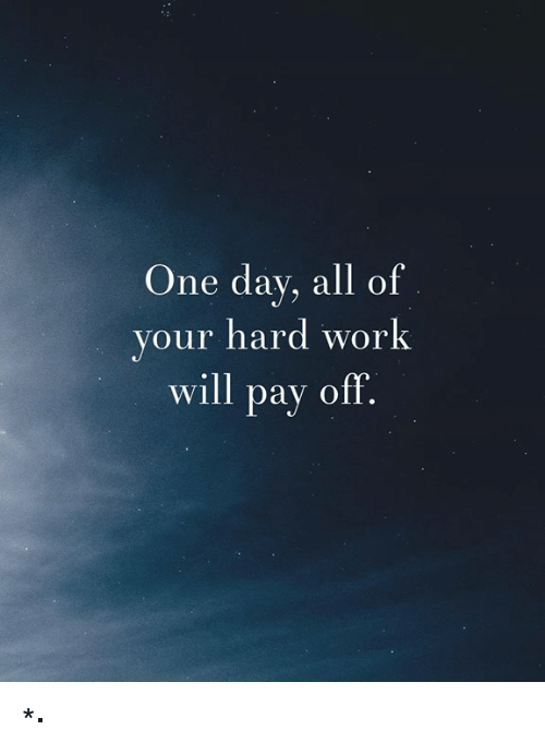 Work, One, and One Day: One day, all of  your hard work  will pay off *,·