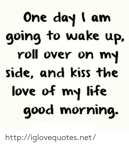 Life, Love, and Http: One day I am  going to wake up.  roll over on m  side, and kiss the  love of my life  9ood morniıng. http://iglovequotes.net/