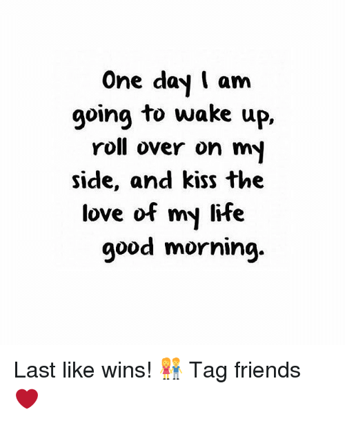 Memes, Good Morning, and 🤖: One day I am  going to wake up,  roll over on my  side, and kiss the  love of my life  good morning. Last like wins! 👫 Tag friends ❤