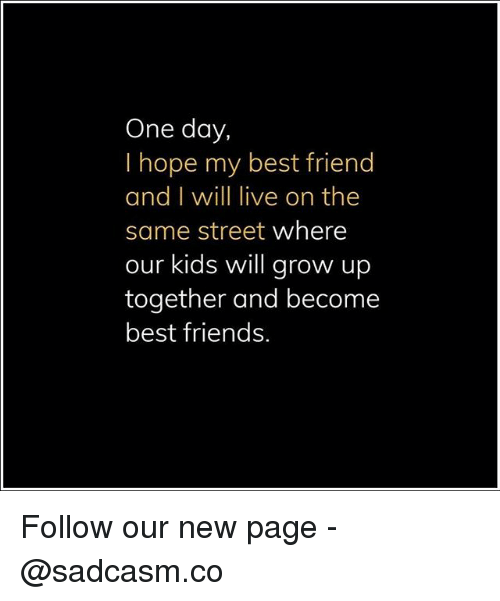 Best Friend, Friends, and Memes: One day,  I hope my best friend  and I will live on the  same street where  our kids will grow up  together and become  best friends. Follow our new page - @sadcasm.co