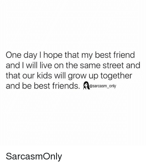 Best Friend, Friends, and Funny: One day I hope that my best friend  and I will live on the same street and  that our kids will grow up together  and be best friends. sarcsm oly  @sarcasm only SarcasmOnly