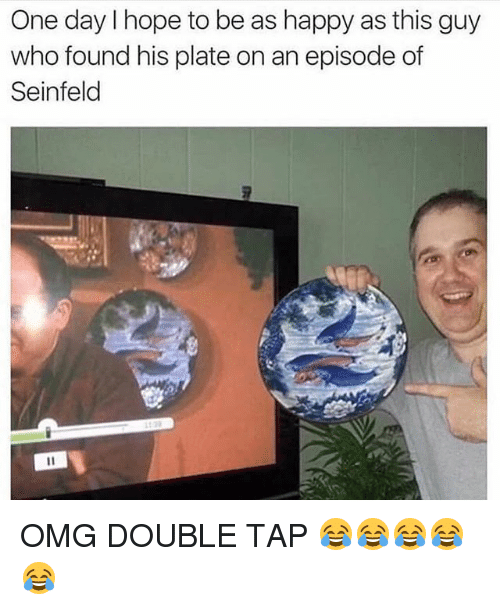 Funny, Omg, and Seinfeld: One day I hope to be as happy as this guy  who found his plate on an episode of  Seinfeld  2 OMG DOUBLE TAP 😂😂😂😂😂