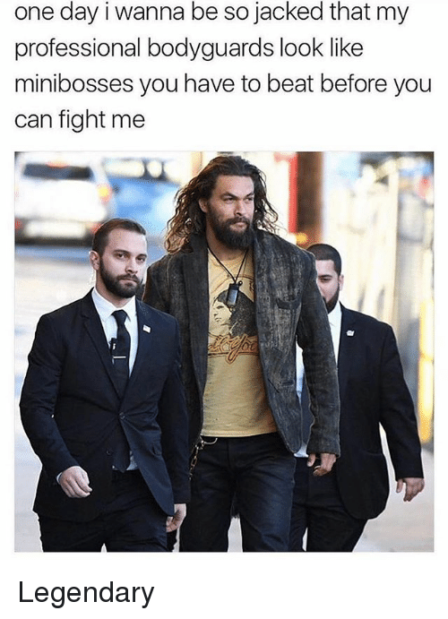 Memes, Fight, and 🤖: one day i wanna be so jacked that my  professional bodyguards look like  minibosses you have to beat before you  can fight me Legendary
