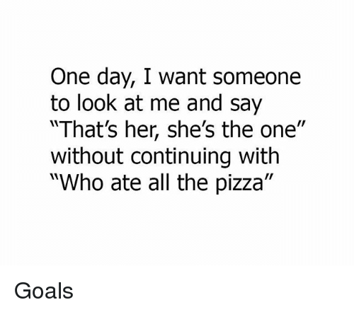 """Goals, Memes, and Pizza: One day, I want someone  to look at me and say  MThat's her, she's the one""""  without continuing with  """"Who ate all the pizza"""" Goals"""